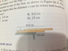 8.24 a 30.0 cm long board is placed on a table such that its right end hangs over the end by 8 cm. A second identical board is stacked on top of the first. AS shown in figure Q 8.24. What is the largest that the distance x can be before both boards topple over A 4.0 cm B 8.0 cm C 14 cm D 15 cm